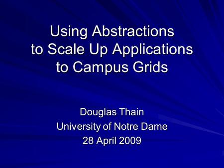 Using Abstractions to Scale Up Applications to Campus Grids Douglas Thain University of Notre Dame 28 April 2009.
