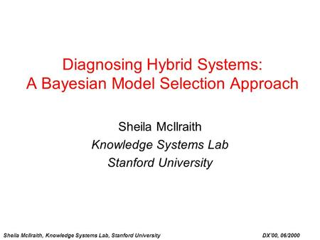 Sheila McIlraith, Knowledge Systems Lab, Stanford University DX'00, 06/2000 Diagnosing Hybrid Systems: A Bayesian Model Selection Approach Sheila McIlraith.