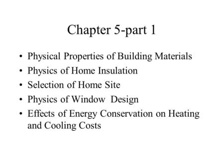 Chapter 5-part 1 Physical Properties of Building Materials Physics of Home Insulation Selection of Home Site Physics of Window Design Effects of Energy.