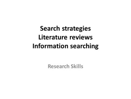 Search strategies Literature reviews Information searching Research Skills.