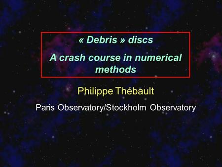 « Debris » discs A crash course in numerical methods Philippe Thébault Paris Observatory/Stockholm Observatory.