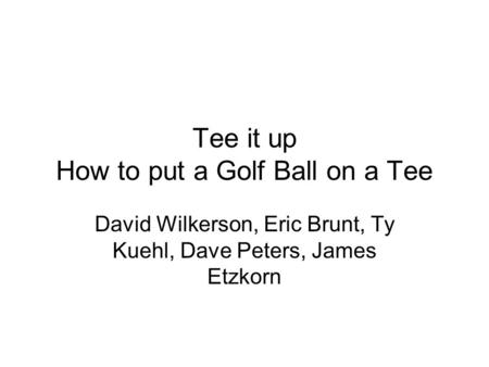 Tee it up How to put a Golf Ball on a Tee David Wilkerson, Eric Brunt, Ty Kuehl, Dave Peters, James Etzkorn.