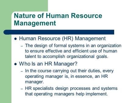 Nature of Human Resource Management Human Resource (HR) Management – The design of formal systems in an organization to ensure effective and efficient.