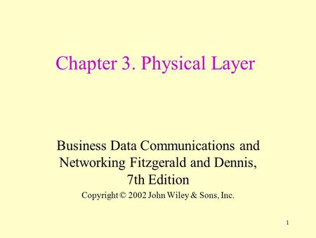 1 Chapter 3. Physical Layer Business Data Communications and Networking Fitzgerald and Dennis, 7th Edition Copyright © 2002 John Wiley & Sons, Inc.