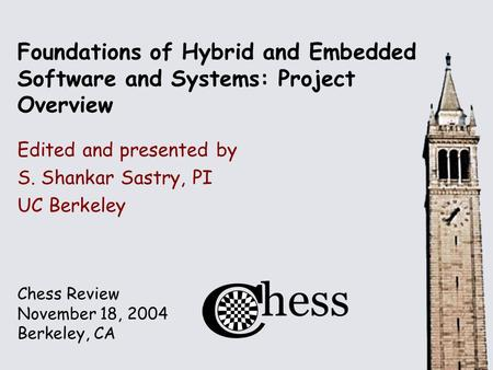 Chess Review November 18, 2004 Berkeley, CA Foundations of Hybrid and Embedded Software and Systems: Project Overview Edited and presented by S. Shankar.