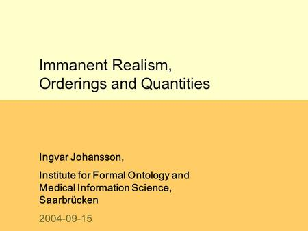 Immanent Realism, Orderings and Quantities Ingvar Johansson, Institute for Formal Ontology and Medical Information Science, Saarbrücken 2004-09-15.