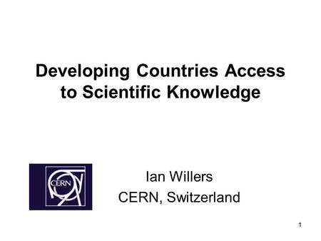 1 Developing Countries Access to Scientific Knowledge Ian Willers CERN, Switzerland.
