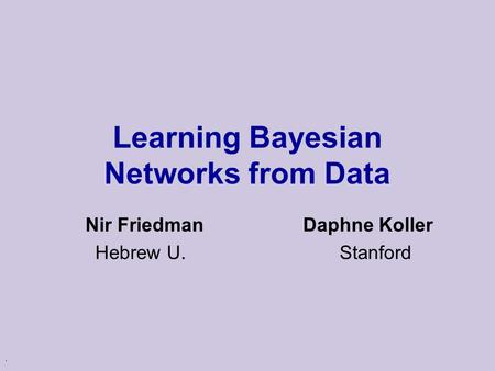 . Learning Bayesian Networks from Data Nir Friedman Daphne Koller Hebrew U. Stanford.