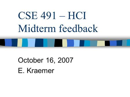 CSE 491 – HCI Midterm feedback October 16, 2007 E. Kraemer.