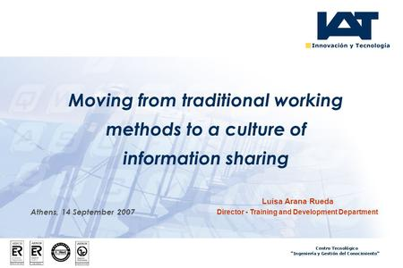 Athens, 14 September 2007 Moving from traditional working methods to a culture of information sharing Luisa Arana Rueda Director - Training and Development.
