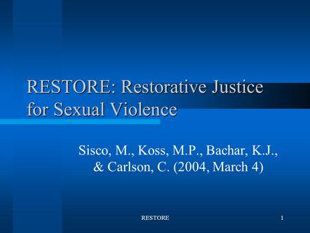 RESTORE1 RESTORE: Restorative Justice for Sexual Violence Sisco, M., Koss, M.P., Bachar, K.J., & Carlson, C. (2004, March 4)