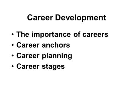 Career Development The importance of careers Career anchors Career planning Career stages.