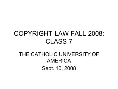 COPYRIGHT LAW FALL 2008: CLASS 7 THE CATHOLIC UNIVERSITY OF AMERICA Sept. 10, 2008.