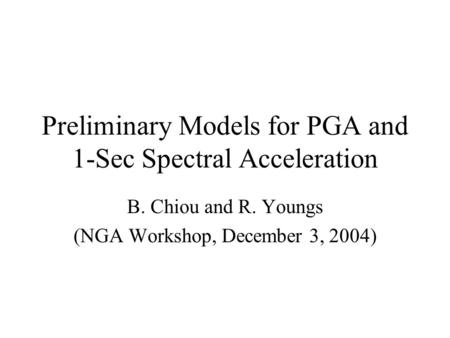 Preliminary Models for PGA and 1-Sec Spectral Acceleration B. Chiou and R. Youngs (NGA Workshop, December 3, 2004)