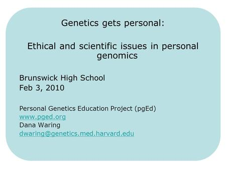 Genetics gets personal: Ethical and scientific issues in personal genomics Brunswick High School Feb 3, 2010 Personal Genetics Education Project (pgEd)