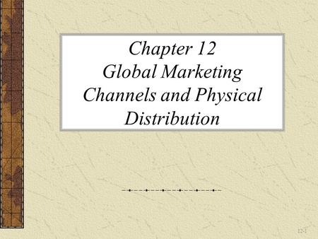 12-1 Chapter 12 Global Marketing Channels and Physical Distribution.