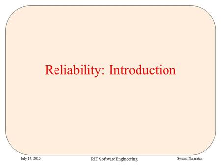 Swami NatarajanJuly 14, 2015 RIT Software Engineering Reliability: Introduction.