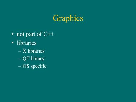 Graphics not part of C++ libraries –X libraries –QT library –OS specific.
