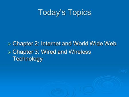 Today's Topics  Chapter 2: Internet and World Wide Web  Chapter 3: Wired and Wireless Technology.