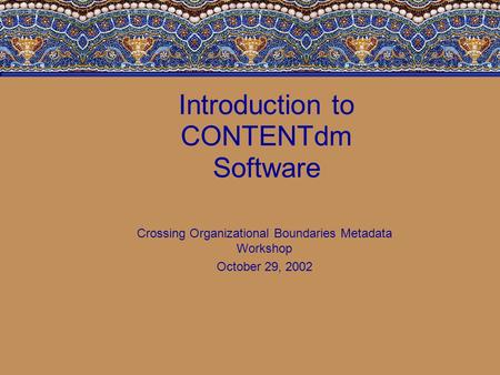 Introduction to CONTENTdm Software Crossing Organizational Boundaries Metadata Workshop October 29, 2002.
