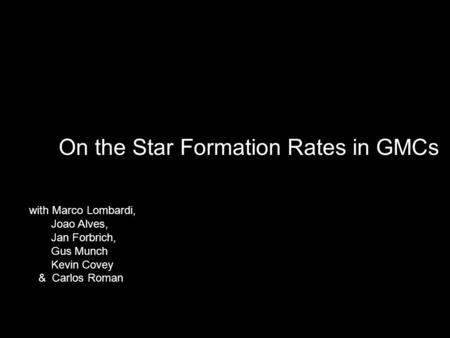 On the Star Formation Rates in GMCs with Marco Lombardi, Joao Alves, Jan Forbrich, Gus Munch Kevin Covey & Carlos Roman.