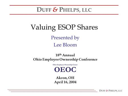 D UFF & P HELPS, LLC Valuing ESOP Shares Presented by Lee Bloom 18 th Annual Ohio Employee Ownership Conference D UFF & P HELPS, LLC Akron, OH April 16,