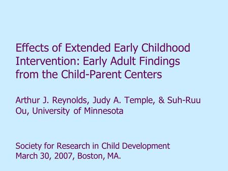 Effects of Extended Early Childhood Intervention: Early Adult Findings from the Child-Parent Centers Arthur J. Reynolds, Judy A. Temple, & Suh-Ruu Ou,