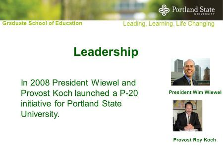 Graduate School of Education Leading, Learning, Life Changing President Wim Wiewel Provost Roy Koch Leadership In 2008 President Wiewel and Provost Koch.