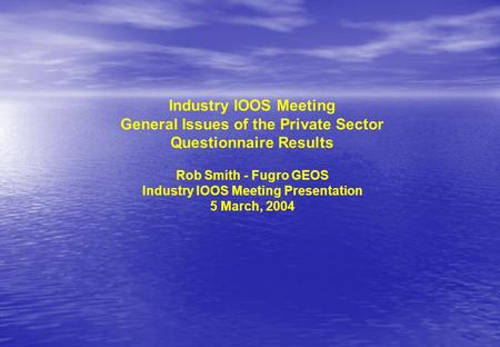 Industry IOOS Meeting General Issues of the Private Sector Questionnaire Results Rob Smith - Fugro GEOS Industry IOOS Meeting Presentation 5 March, 2004.