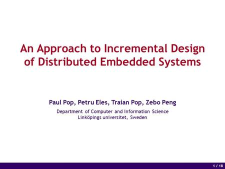 1 of 14 1 / 18 An Approach to Incremental Design of Distributed Embedded Systems Paul Pop, Petru Eles, Traian Pop, Zebo Peng Department of Computer and.