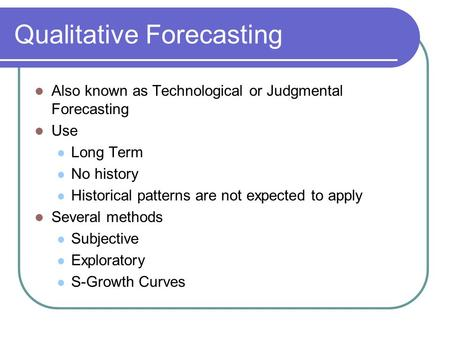 Qualitative Forecasting Also known as Technological or Judgmental Forecasting Use Long Term No history Historical patterns are not expected to apply Several.