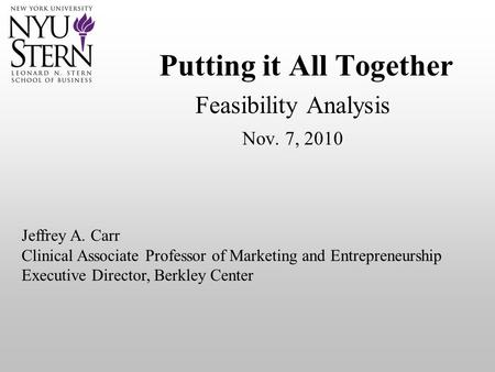 Putting it All Together Feasibility Analysis Nov. 7, 2010 Jeffrey A. Carr Clinical Associate Professor of Marketing and Entrepreneurship Executive Director,