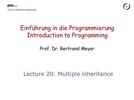Chair of Software Engineering Einführung in die Programmierung Introduction to Programming Prof. Dr. Bertrand Meyer Lecture 20: Multiple inheritance.
