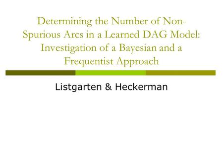 Determining the Number of Non- Spurious Arcs in a Learned DAG Model: Investigation of a Bayesian and a Frequentist Approach Listgarten & Heckerman.