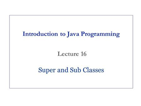 Introduction to Java Programming Lecture 16 Super and Sub Classes.