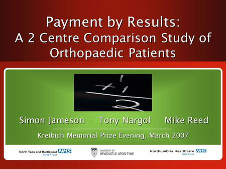 Payment by Results: A 2 Centre Comparison Study of Orthopaedic Patients Simon Jameson Tony Nargol Mike Reed Kreibich Memorial Prize Evening, March 2007.