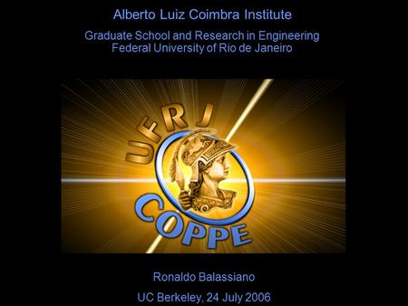 Alberto Luiz Coimbra Institute Graduate School and Research in Engineering Federal University of Rio de Janeiro Ronaldo Balassiano UC Berkeley, 24 July.