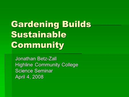 Gardening Builds Sustainable Community Jonathan Betz-Zall Highline Community College Science Seminar April 4, 2008.
