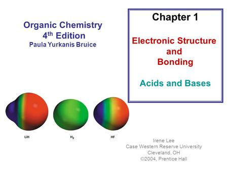 Organic Chemistry 4 th Edition Paula Yurkanis Bruice Chapter 1 Electronic Structure and Bonding Acids and Bases Irene Lee Case Western Reserve University.