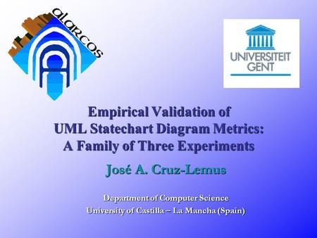 Empirical Validation of UML Statechart Diagram Metrics: A Family of Three Experiments José A. Cruz-Lemus Department of Computer Science University of Castilla.