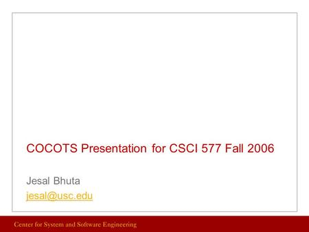 COCOTS Presentation for CSCI 577 Fall 2006 Jesal Bhuta