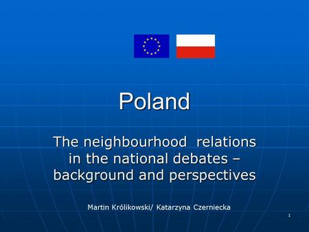 1 Poland The neighbourhood relations in the national debates – background and perspectives Martin Królikowski/ Katarzyna Czerniecka.