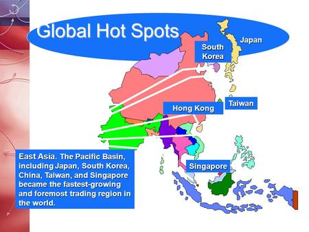 Global Hot Spots East Asia. The Pacific Basin, including Japan, South Korea, China, Taiwan, and Singapore became the fastest-growing and foremost trading.