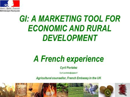 GI: A MARKETING TOOL FOR ECONOMIC AND RURAL DEVELOPMENT A French experience Cyril Portalez Agricultural counsellor, French Embassy.