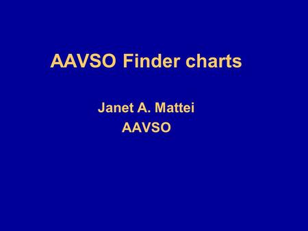 AAVSO Finder charts Janet A. Mattei AAVSO. Finder charts N Road maps for navigating in the sky Essential for locating objects Longitude - Right ascension.