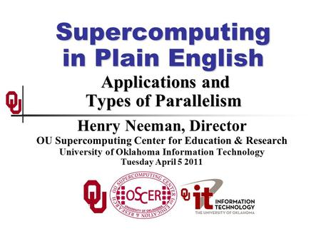 Supercomputing in Plain English Applications and Types of Parallelism Henry Neeman, Director OU Supercomputing Center for Education & Research University.