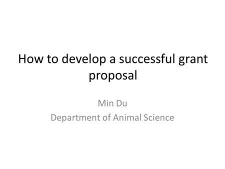 Min Du Department of Animal Science How to develop a successful grant proposal.