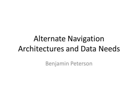 Alternate Navigation Architectures and Data Needs Benjamin Peterson.