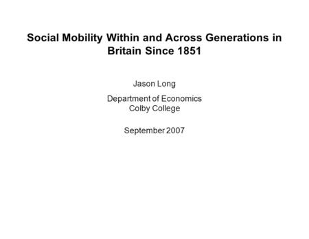 Social Mobility Within and Across Generations in Britain Since 1851 Jason Long Department of Economics Colby College September 2007.