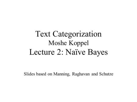 Text Categorization Moshe Koppel Lecture 2: Naïve Bayes Slides based on Manning, Raghavan and Schutze.